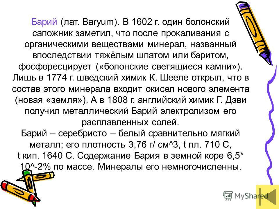Барий (лат. Baryum). В 1602 г. один болонский сапожник заметил, что после прокаливания с органическими веществами минерал, названный впоследствии тяжёлым шпатом или баритом, фосфоресцирует («болонские светящиеся камни»). Лишь в 1774 г. шведский химик