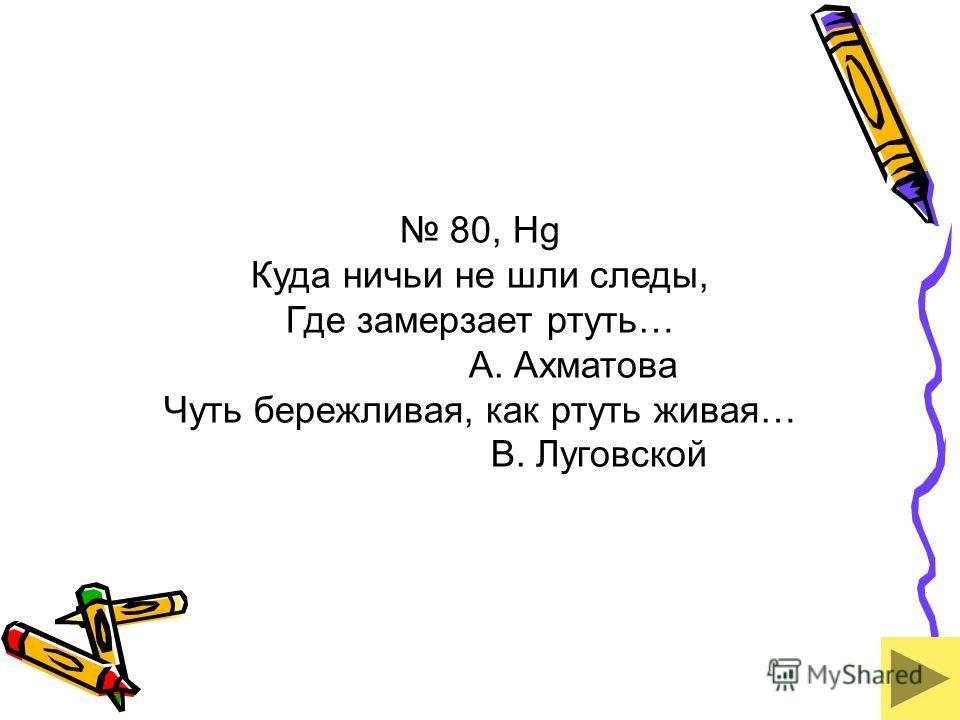 80, Hg Куда ничьи не шли следы, Где замерзает ртуть… А. Ахматова Чуть бережливая, как ртуть живая… В. Луговской