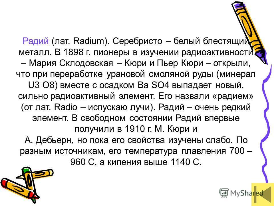Радий (лат. Radium). Серебристо – белый блестящий металл. В 1898 г. пионеры в изучении радиоактивности – Мария Склодовская – Кюри и Пьер Кюри – открыли, что при переработке урановой смоляной руды (минерал U3 O8) вместе с осадком Ba SO4 выпадает новый