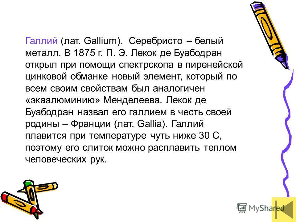 Галлий (лат. Gallium). Серебристо – белый металл. В 1875 г. П. Э. Лекок де Буабодран открыл при помощи спектрскопа в пиренейской цинковой обманке новый элемент, который по всем своим свойствам был аналогичен «экаалюминию» Менделеева. Лекок де Буабодр