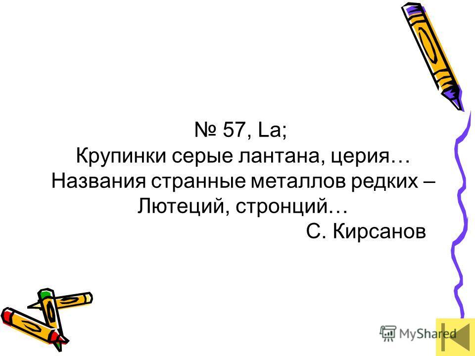 57, La; Крупинки серые лантана, церия… Названия странные металлов редких – Лютеций, стронций… С. Кирсанов