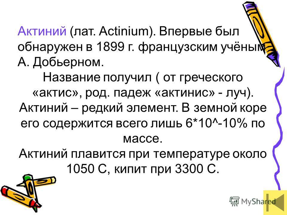 Актиний (лат. Actinium). Впервые был обнаружен в 1899 г. французским учёным А. Добьерном. Название получил ( от греческого «актис», род. падеж «актинис» - луч). Актиний – редкий элемент. В земной коре его содержится всего лишь 6*10^-10% по массе. Акт