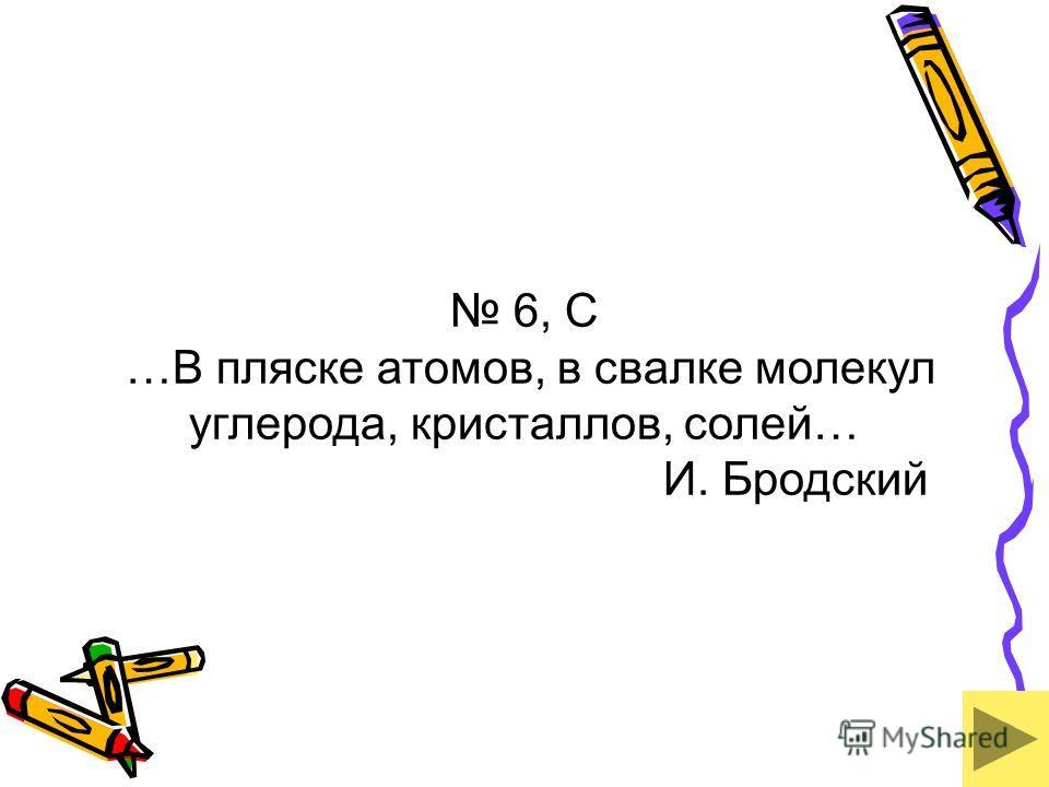 6, С …В пляске атомов, в свалке молекул углерода, кристаллов, солей… И. Бродский