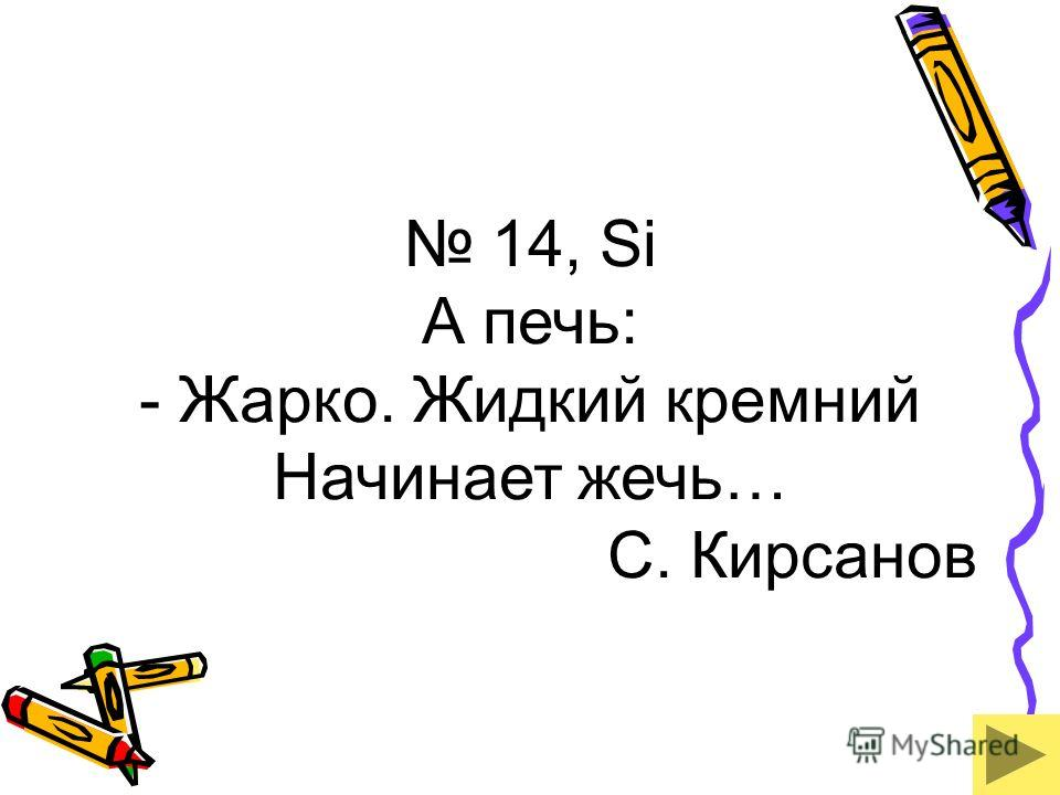14, Si А печь: - Жарко. Жидкий кремний Начинает жечь… С. Кирсанов