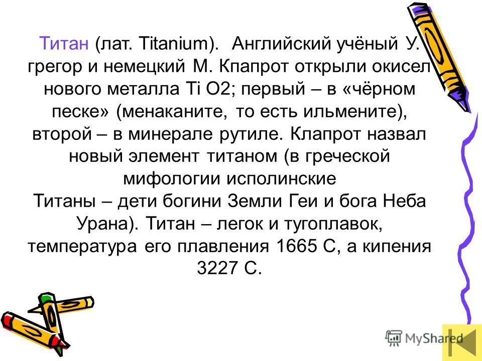Титан (лат. Titanium). Английский учёный У. грегор и немецкий М. Кпапрот открыли окисел нового металла Ti O2; первый – в «чёрном песке» (менаканите, то есть ильмените), второй – в минерале рутиле. Клапрот назвал новый элемент титаном (в греческой миф