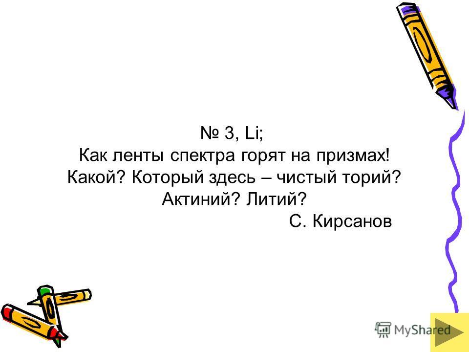 3, Li; Как ленты спектра горят на призмах! Какой? Который здесь – чистый торий? Актиний? Литий? С. Кирсанов