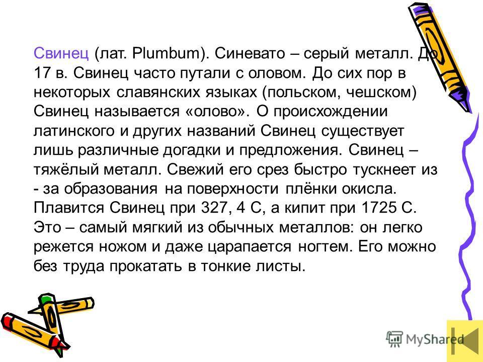 Свинец (лат. Plumbum). Синевато – серый металл. До 17 в. Свинец часто путали с оловом. До сих пор в некоторых славянских языках (польском, чешском) Свинец называется «олово». О происхождении латинского и других названий Свинец существует лишь различн