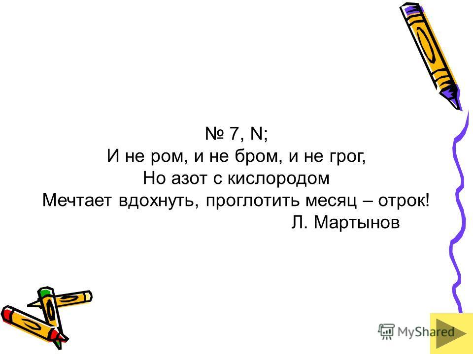 7, N; И не ром, и не бром, и не грог, Но азот с кислородом Мечтает вдохнуть, проглотить месяц – отрок! Л. Мартынов