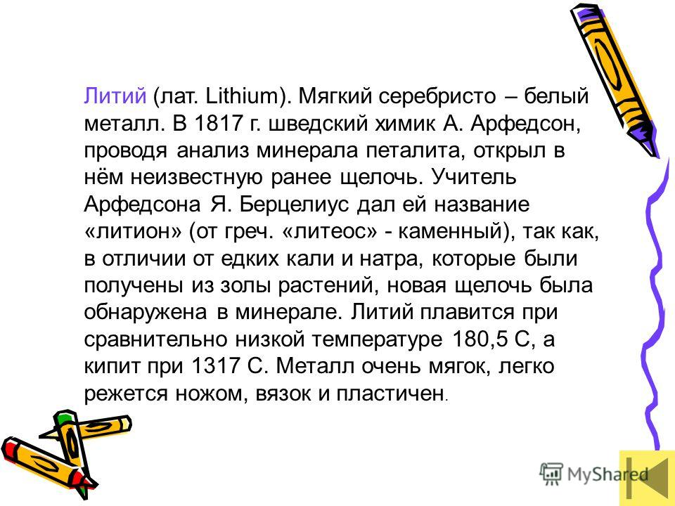 Литий (лат. Lithium). Мягкий серебристо – белый металл. В 1817 г. шведский химик А. Арфедсон, проводя анализ минерала петалита, открыл в нём неизвестную ранее щелочь. Учитель Арфедсона Я. Берцелиус дал ей название «литион» (от греч. «литеос» - каменн