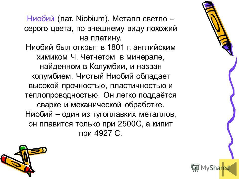 Ниобий (лат. Niobium). Металл светло – серого цвета, по внешнему виду похожий на платину. Ниобий был открыт в 1801 г. английским химиком Ч. Четчетом в минерале, найденном в Колумбии, и назван колумбием. Чистый Ниобий обладает высокой прочностью, плас