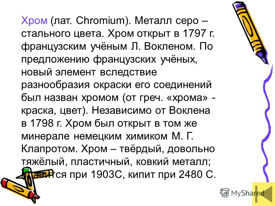Хром (лат. Chromium). Металл серо – стального цвета. Хром открыт в 1797 г. французским учёным Л. Вокленом. По предложению французских учёных, новый элемент вследствие разнообразия окраски его соединений был назван хромом (от греч. «хрома» - краска, ц