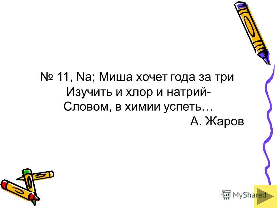11, Na; Миша хочет года за три Изучить и хлор и натрий- Словом, в химии успеть… А. Жаров