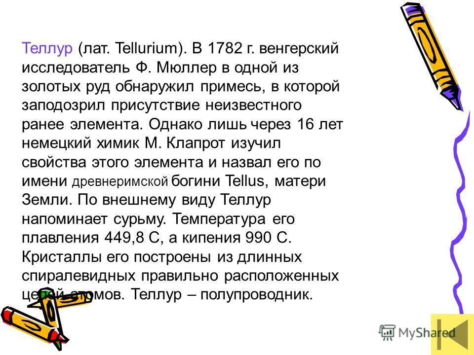 Теллур (лат. Tellurium). В 1782 г. венгерский исследователь Ф. Мюллер в одной из золотых руд обнаружил примесь, в которой заподозрил присутствие неизвестного ранее элемента. Однако лишь через 16 лет немецкий химик М. Клапрот изучил свойства этого эле