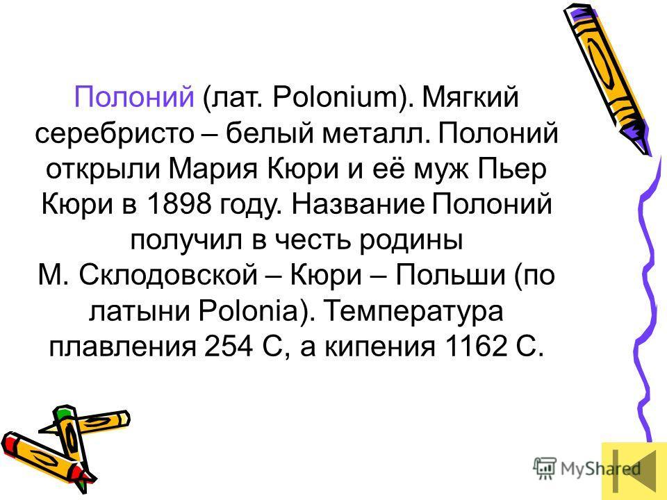 Полоний (лат. Polonium). Мягкий серебристо – белый металл. Полоний открыли Мария Кюри и её муж Пьер Кюри в 1898 году. Название Полоний получил в честь родины М. Склодовской – Кюри – Польши (по латыни Polonia). Температура плавления 254 С, а кипения 1