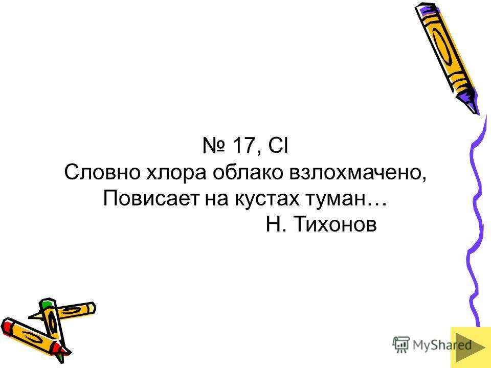 17, Cl Словно хлора облако взлохмачено, Повисает на кустах туман… Н. Тихонов