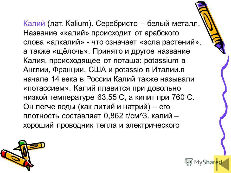 Калий (лат. Kalium). Серебристо – белый металл. Название «калий» происходит от арабского слова «алкалий» - что означает «зола растений», а также «щёлочь». Принято и другое название Калия, происходящее от поташа: potassium в Англии, Франции, США и pot