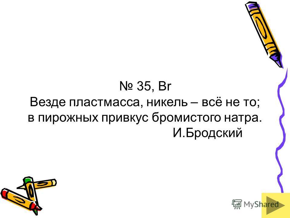 35, Br Везде пластмасса, никель – всё не то; в пирожных привкус бромистого натра. И.Бродский