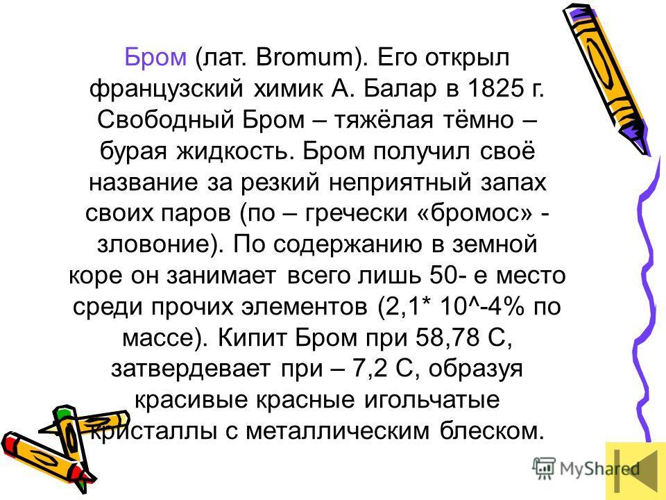 Бром (лат. Bromum). Его открыл французский химик А. Балар в 1825 г. Свободный Бром – тяжёлая тёмно – бурая жидкость. Бром получил своё название за резкий неприятный запах своих паров (по – гречески «бромос» - зловоние). По содержанию в земной коре он