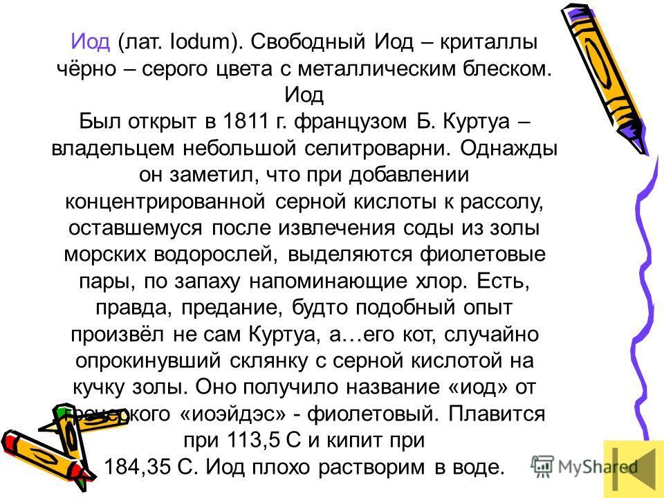 Иод (лат. Iodum). Свободный Иод – криталлы чёрно – серого цвета с металлическим блеском. Иод Был открыт в 1811 г. французом Б. Куртуа – владельцем небольшой селитроварни. Однажды он заметил, что при добавлении концентрированной серной кислоты к рассо