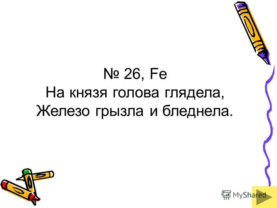 26, Fe На князя голова глядела, Железо грызла и бледнела.
