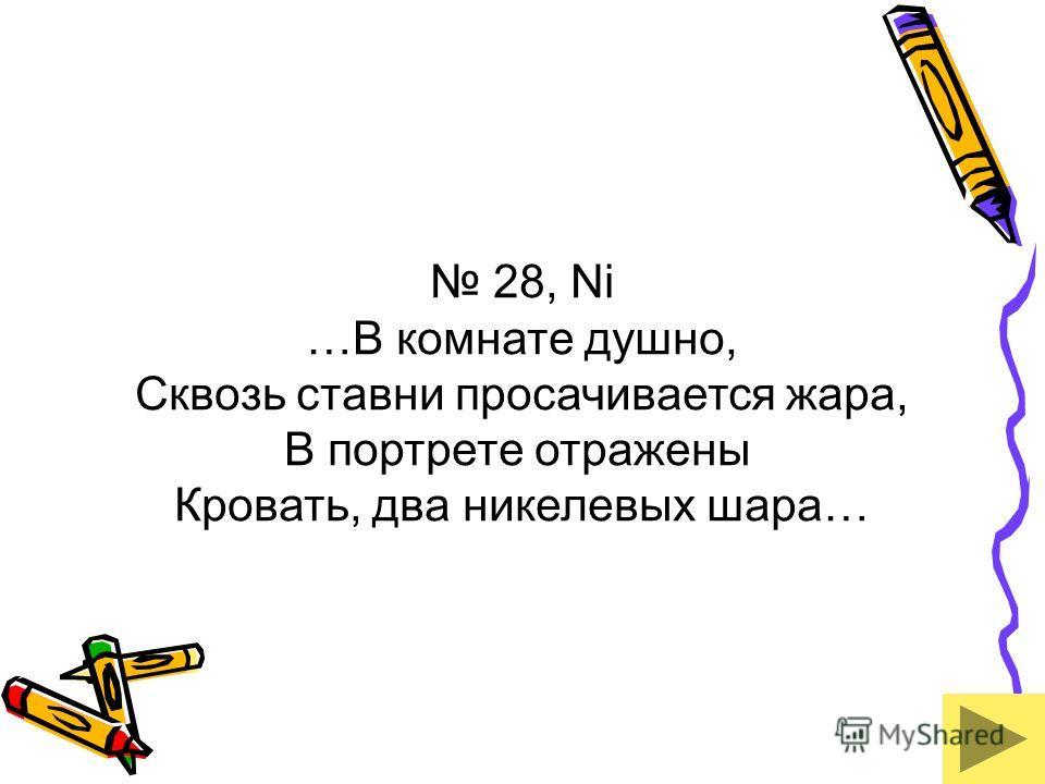28, Ni …В комнате душно, Сквозь ставни просачивается жара, В портрете отражены Кровать, два никелевых шара…