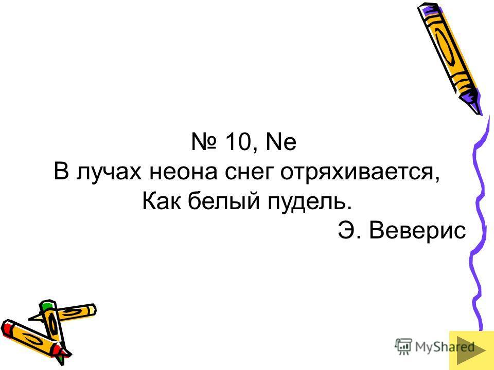 10, Ne В лучах неона снег отряхивается, Как белый пудель. Э. Веверис