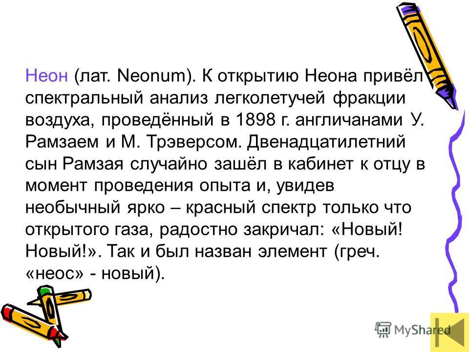 Неон (лат. Neonum). К открытию Неона привёл спектральный анализ легколетучей фракции воздуха, проведённый в 1898 г. англичанами У. Рамзаем и М. Трэверсом. Двенадцатилетний сын Рамзая случайно зашёл в кабинет к отцу в момент проведения опыта и, увидев