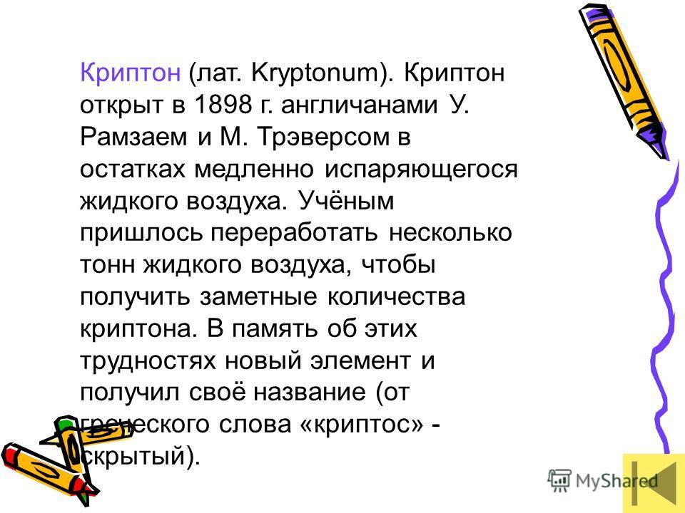 Криптон (лат. Kryptonum). Криптон открыт в 1898 г. англичанами У. Рамзаем и М. Трэверсом в остатках медленно испаряющегося жидкого воздуха. Учёным пришлось переработать несколько тонн жидкого воздуха, чтобы получить заметные количества криптона. В па