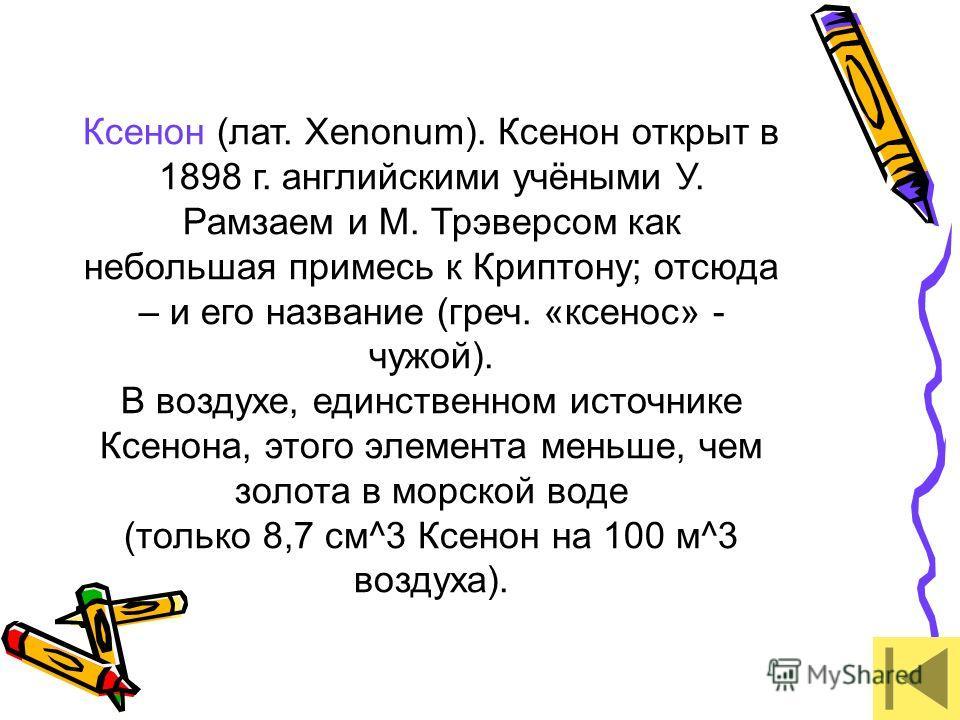Ксенон (лат. Xenonum). Ксенон открыт в 1898 г. английскими учёными У. Рамзаем и М. Трэверсом как небольшая примесь к Криптону; отсюда – и его название (греч. «ксенос» - чужой). В воздухе, единственном источнике Ксенона, этого элемента меньше, чем зол