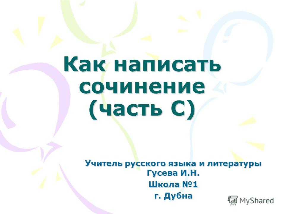 Как написать сочинение (часть С) Учитель русского языка и литературы Гусева И.Н. Школа 1 г. Дубна