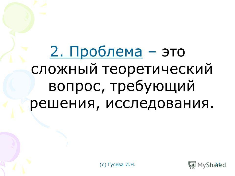 2. Проблема – это сложный теоретический вопрос, требующий решения, исследования. (с) Гусева И.Н. 11