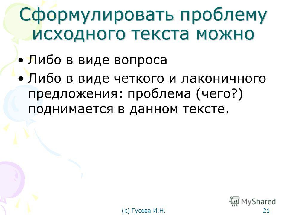 Сформулировать проблему исходного текста можно Либо в виде вопроса Либо в виде четкого и лаконичного предложения: проблема (чего?) поднимается в данном тексте. (с) Гусева И.Н.21
