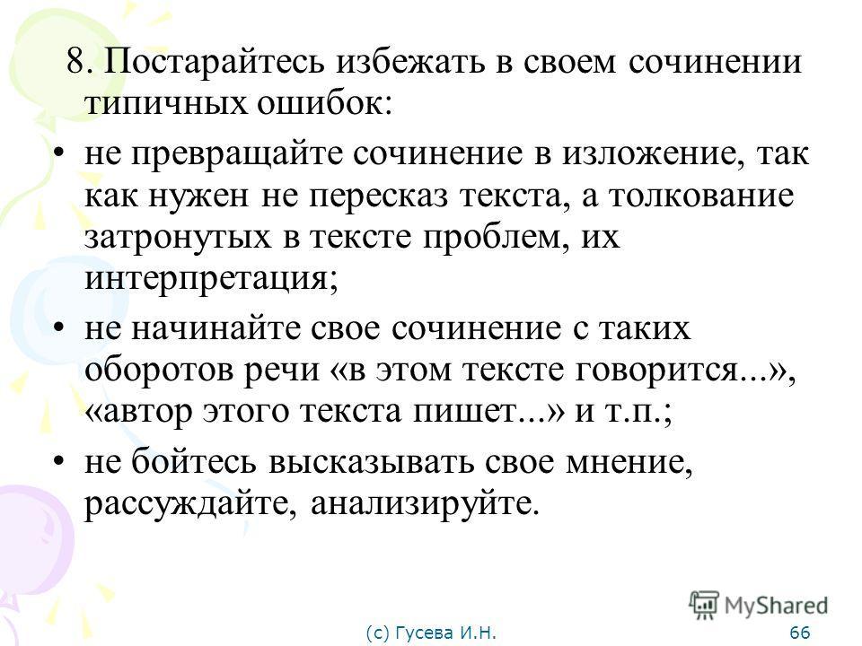 8. Постарайтесь избежать в своем сочинении типичных ошибок: не превращайте сочинение в изложение, так как нужен не пересказ текста, а толкование затронутых в тексте проблем, их интерпретация; не начинайте свое сочинение с таких оборотов речи «в этом