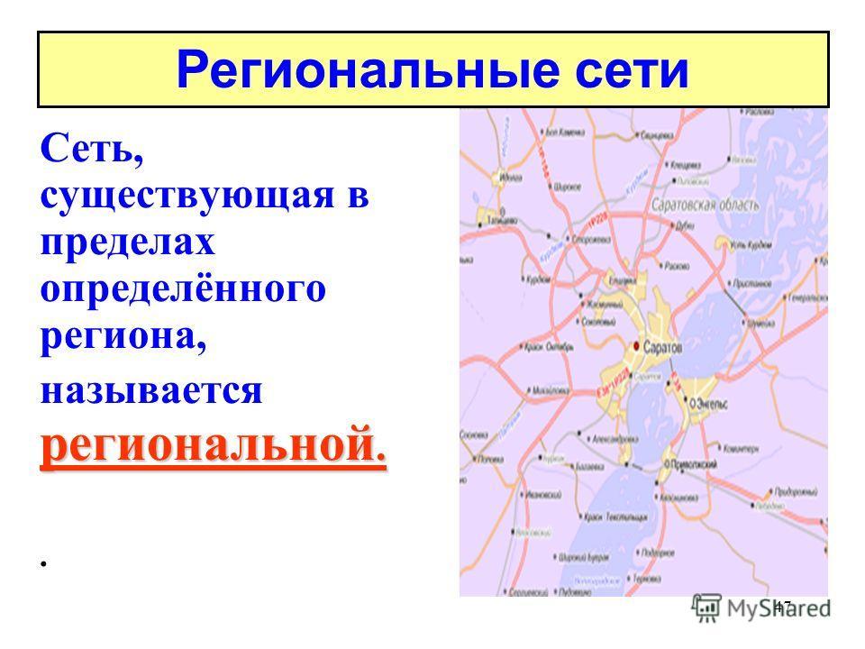 47 региональной. Сеть, существующая в пределах определённого региона, называется региональной.. Региональные сети