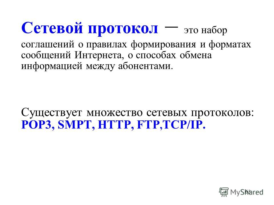 63 Сетевой протокол – это набор соглашений о правилах формирования и форматах сообщений Интернета, о способах обмена информацией между абонентами. Существует множество сетевых протоколов: РОР3, SМРТ, HTTP, FTP, TCP/IP.