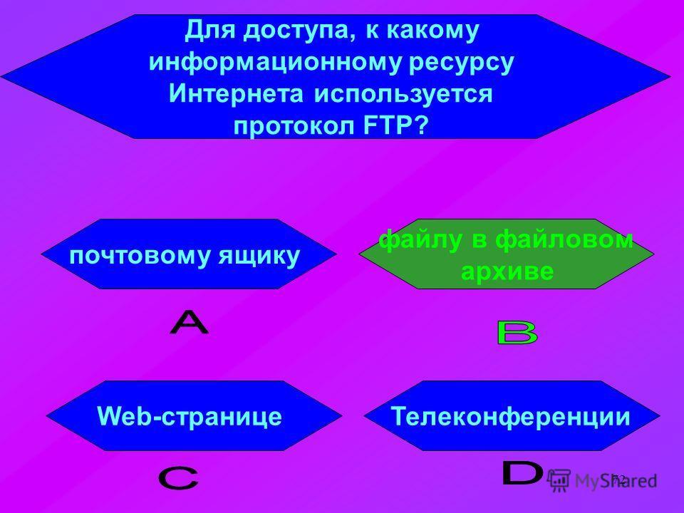 72 Для доступа, к какому информационному ресурсу Интернета используется протокол FTP? почтовому ящику ТелеконференцииWeb-странице файлу в файловом архиве