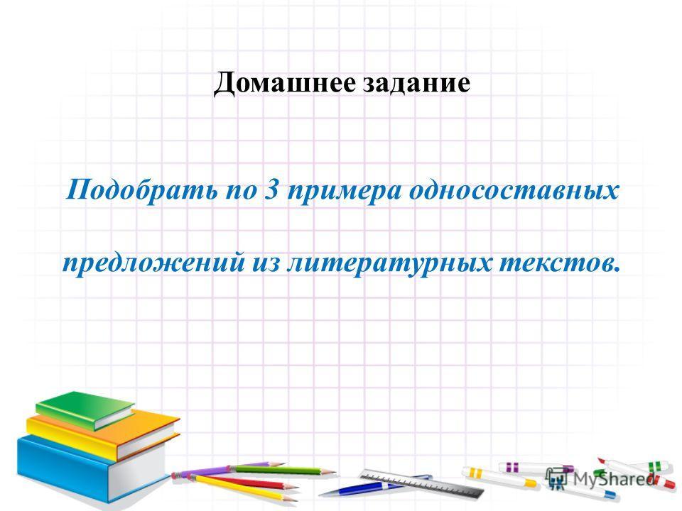 Домашнее задание Подобрать по 3 примера односоставных предложений из литературных текстов.
