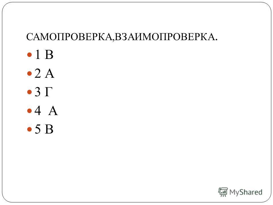 САМОПРОВЕРКА,ВЗАИМОПРОВЕРКА. 1 В 2 А 3 Г 4 А 5 В