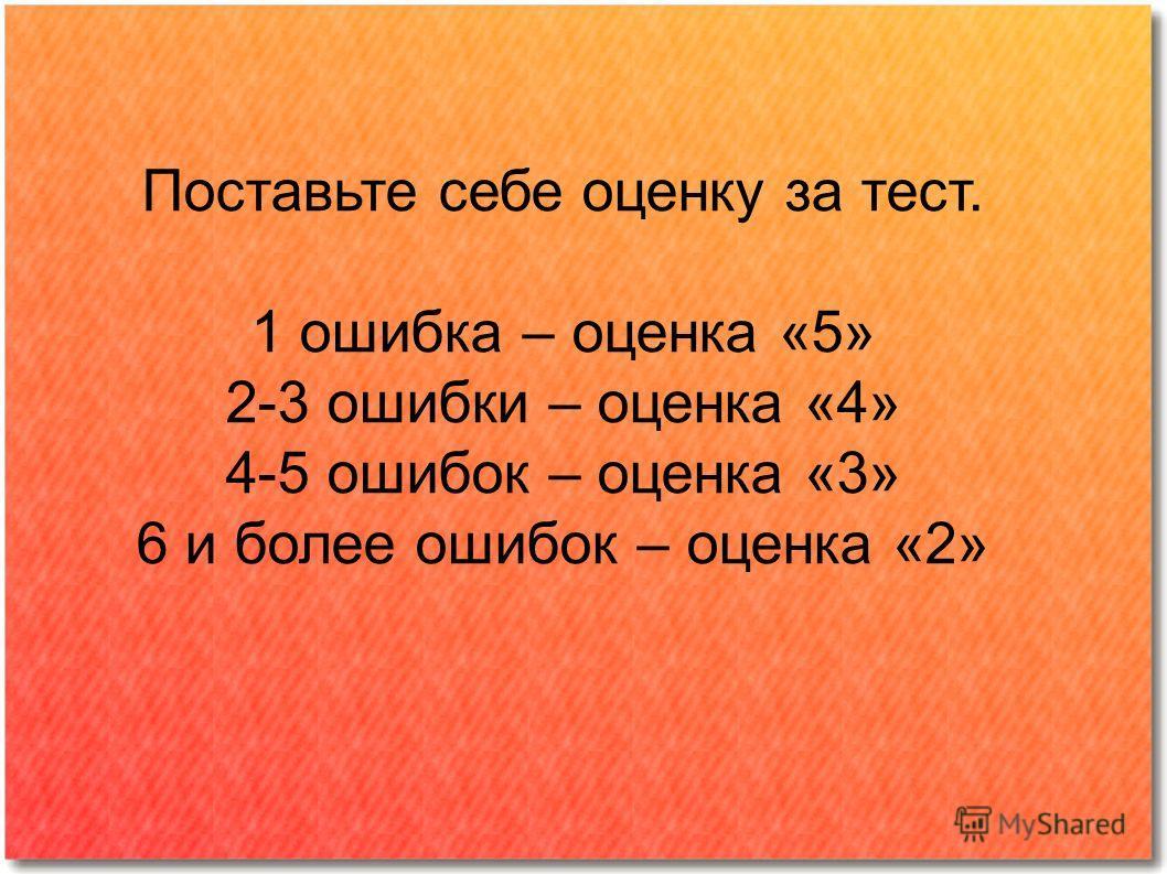 Поставьте себе оценку за тест. 1 ошибка – оценка «5» 2-3 ошибки – оценка «4» 4-5 ошибок – оценка «3» 6 и более ошибок – оценка «2»