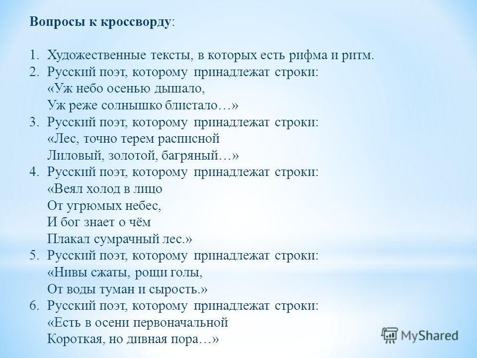 Вопросы к кроссворду : 1.Художественные тексты, в которых есть рифма и ритм. 2.Русский поэт, которому принадлежат строки : « Уж небо осенью дышало, Уж реже солнышко блистало …» 3.Русский поэт, которому принадлежат строки : « Лес, точно терем расписно