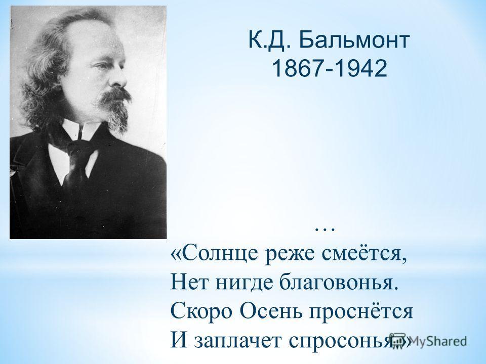 К. Д. Бальмонт 1867-1942 … « Солнце реже смеётся, Нет нигде благовонья. Скоро Осень проснётся И заплачет спросонья.»