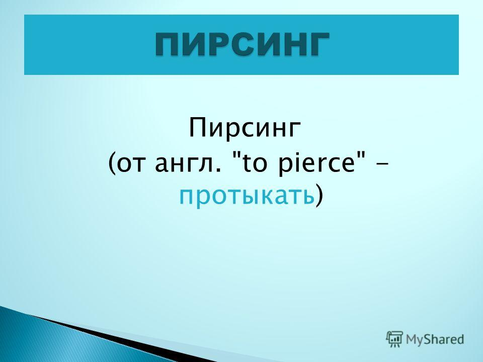 Пирсинг (от англ. to pierce - протыкать)