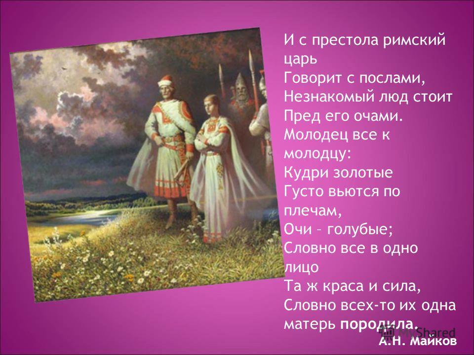 И с престола римский царь Говорит с послами, Незнакомый люд стоит Пред его очами. Молодец все к молодцу: Кудри золотые Густо вьются по плечам, Очи – голубые; Словно все в одно лицо Та ж краса и сила, Словно всех-то их одна матерь породила. А.Н. Майко