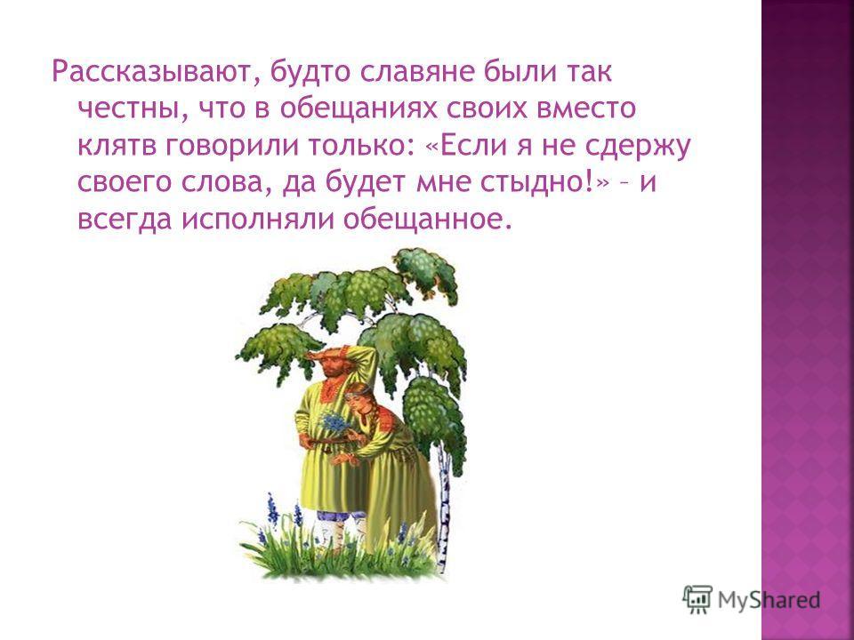 Рассказывают, будто славяне были так честны, что в обещаниях своих вместо клятв говорили только: «Если я не сдержу своего слова, да будет мне стыдно!» – и всегда исполняли обещанное.