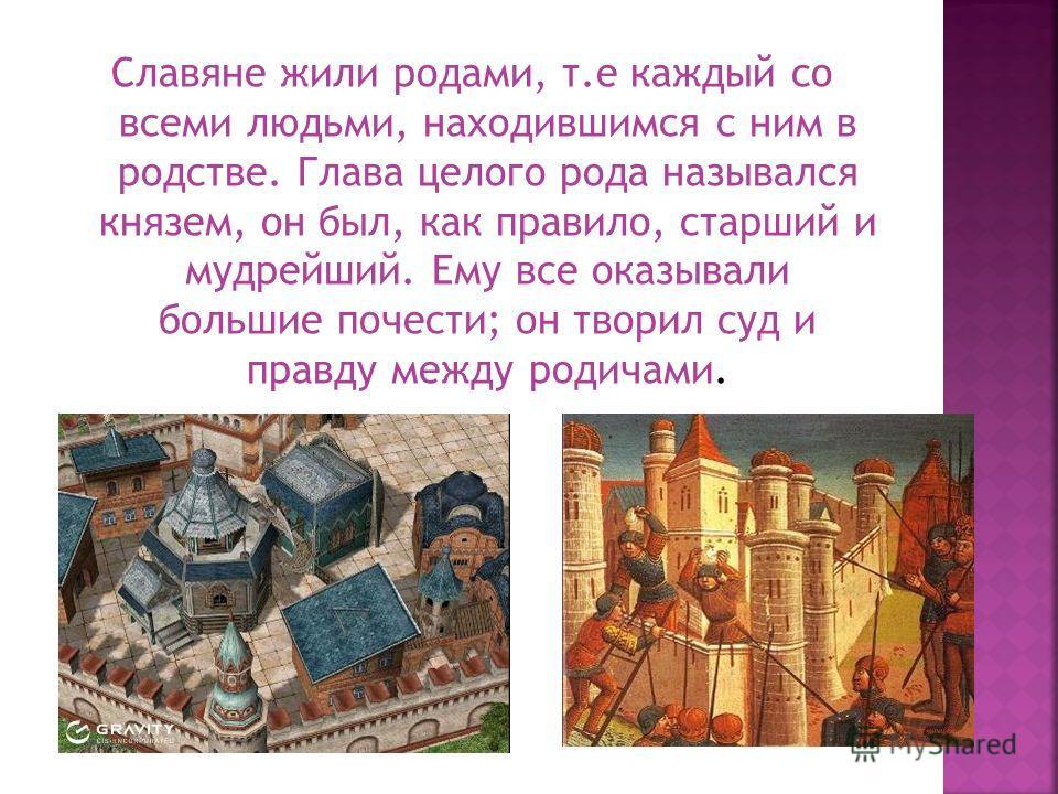 Славяне жили родами, т.е каждый со всеми людьми, находившимся с ним в родстве. Глава целого рода назывался князем, он был, как правило, старший и мудрейший. Ему все оказывали большие почести; он творил суд и правду между родичами.