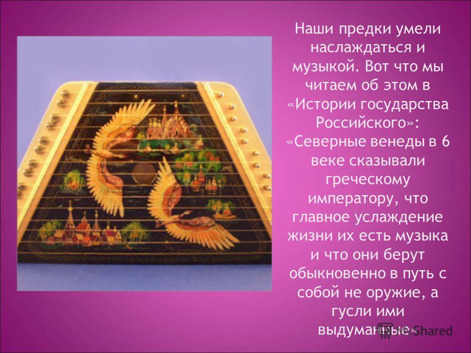 Наши предки умели наслаждаться и музыкой. Вот что мы читаем об этом в «Истории государства Российского»: «Северные венеды в 6 веке сказывали греческому императору, что главное услаждение жизни их есть музыка и что они берут обыкновенно в путь с собой