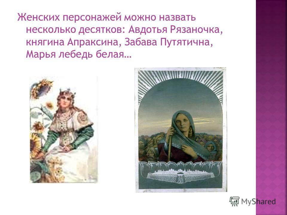 Женских персонажей можно назвать несколько десятков: Авдотья Рязаночка, княгина Апраксина, Забава Путятична, Марья лебедь белая…
