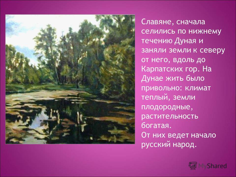 Славяне, сначала селились по нижнему течению Дуная и заняли земли к северу от него, вдоль до Карпатских гор. На Дунае жить было привольно: климат теплый, земли плодородные, растительность богатая. От них ведет начало русский народ.