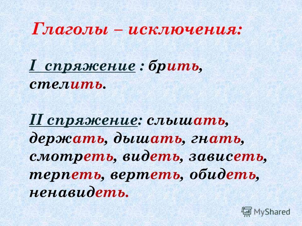 Глаголы – исключения: I спряжение : брить, стелить. II спряжение: слышать, держать, дышать, гнать, смотреть, видеть, зависеть, терпеть, вертеть, обидеть, ненавидеть.