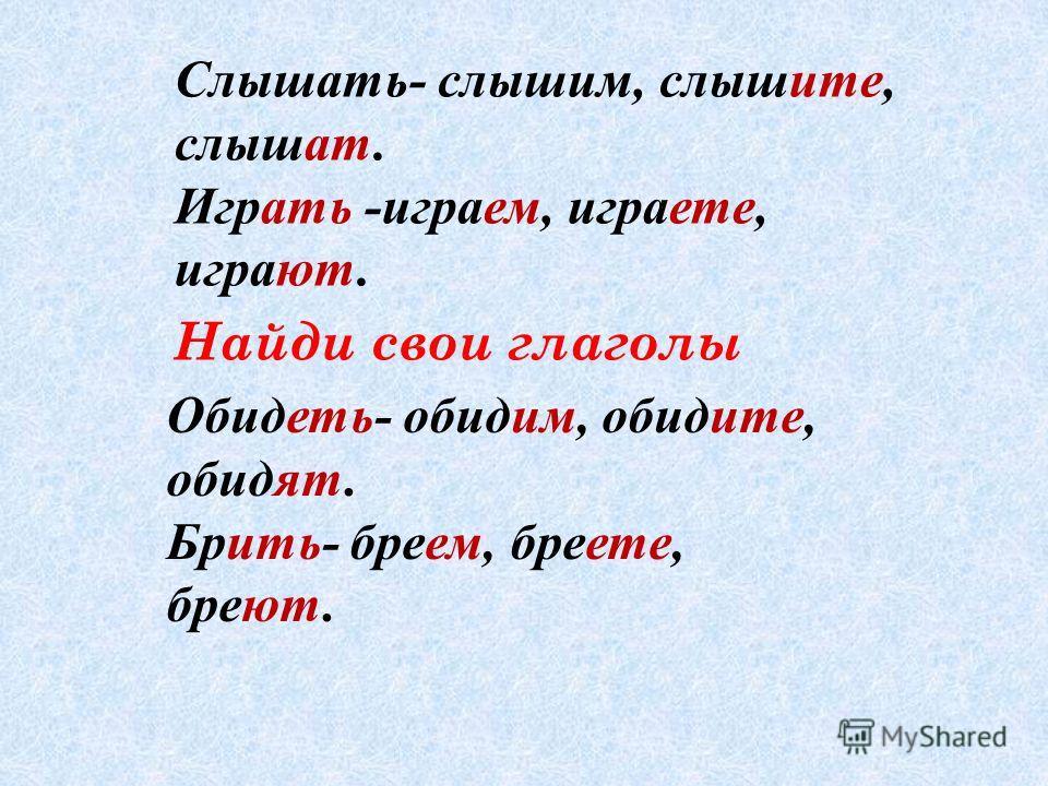 Найди свои глаголы Слышать- слышим, слышите, слышат. Играть -играем, играете, играют. Обидеть- обидим, обидите, обидят. Брить- бреем, бреете, бреют.